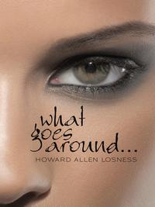 What Goes Around . . .【電子書籍】[ Howard Allen Losness ]