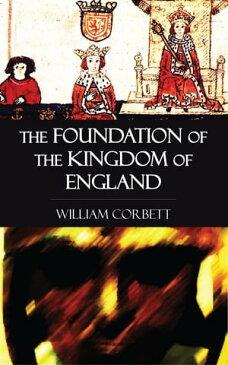 The Foundation of the Kingdom of England【電子書籍】[ William Corbett ]