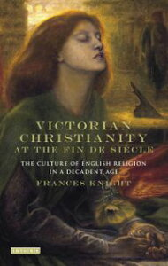 Victorian Christianity at the Fin de Si?cleThe Culture of English Religion in a Decadent Age【電子書籍】[ Frances Knight ]