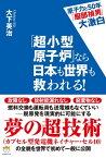 「超小型原子炉」なら日本も世界も救われる!チョウコガタゲンシロナラニホンモセカイモスクワレル【電子書籍】[ 大下 英治 ]