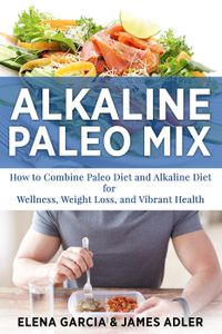 Alkaline Paleo Mix: How to Combine Paleo Diet and Alkaline Diet for Wellness, Weight Loss, and Vibrant HealthAlkaline Diet, Paleo Diet, Weight Loss, #1【電子書籍】[ James Adler ]