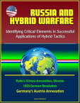 Russia and Hybrid Warfare: Identifying Critical Elements in Successful Applications of Hybrid Tactics - Putin's Crimea Annexation, Ukraine, 1923 German Revolution, Germany's Austria Annexation【電子書籍】[ Progressive Management ]