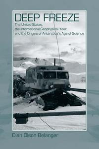 Deep FreezeThe United States, the International Geophysical Year, and the Origins of Antarctica's Age of Science【電子書籍】[ Dian Olson Belanger ]