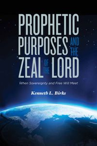 Prophetic Purposes and the Zeal of the Lord: When Sovereignity and Free Will Meet【電子書籍】[ Kenneth L. Birks ]