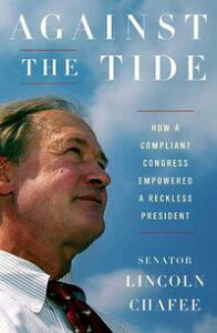 Against the TideHow a Compliant Congress Empowered a Reckless President【電子書籍】[ Lincoln Chafee ]