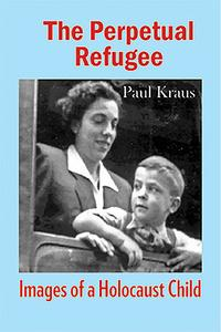 The Perpetual RefugeeImages of a Holocaust Child【電子書籍】[ Paul Kraus ]
