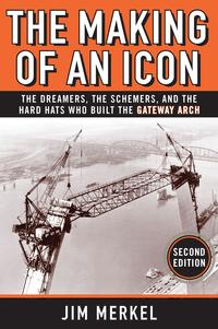The Making of an Icon: The Dreamers, the Schemers, and the Hard Hats Who Built the Gateway Arch, Second Edition【電子書籍】[ Jim Merkel ]
