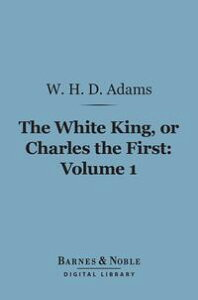 The White King, Or Charles the First, Volume 1 (Barnes & Noble Digital Library)【電子書籍】[ W. H. Davenport Adams ]