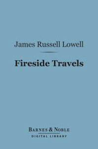 Fireside Travels (Barnes & Noble Digital Library)【電子書籍】[ James Russell Lowell ]
