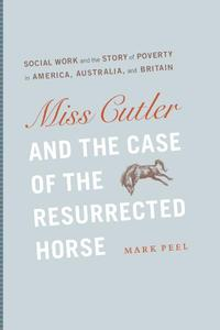 Miss Cutler and the Case of the Resurrected HorseSocial Work and the Story of Poverty in America, Australia, and Britain【電子書籍】[ Mark Peel ]