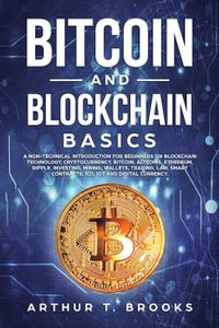 Bitcoin and Blockchain Basics: A non-technical introduction for beginners on Blockchain Technology, Cryptocurrency, Bitcoin, Altcoins, Ethereum, Ripple, Investing, Mining, Wallets & Smart Contracts.【電子書籍】[ Arthur T. Brooks ]