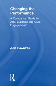 Changing the PerformanceA Companion Guide to Arts, Business and Civic Engagement【電子書籍】[ Julia Rowntree ]