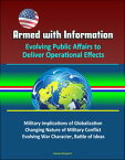 Armed with Information: Evolving Public Affairs to Deliver Operational Effects - Military Implications of Globalization, Changing Nature of Military Conflict, Evolving War Character, Battle of Ideas【電子書籍】[ Progressive Management ]