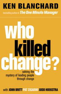 Who Killed Change?: Solving the Mystery of Leading People Through Change【電子書籍】[ Ken Blanchard ]