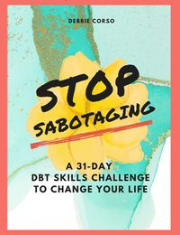 Stop Sabotaging: A 31 Day DBT Challenge to Change Your Life【電子書籍】[ Debbie Corso ]