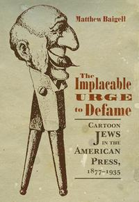 The Implacable Urge to DefameCartoon Jews in the American Press, 1877-1935【電子書籍】[ Matthew Baigell ]