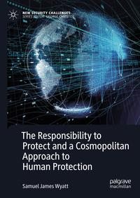 The Responsibility to Protect and a Cosmopolitan Approach to Human Protection【電子書籍】[ Samuel James Wyatt ]