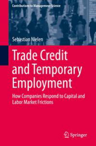 Trade Credit and Temporary EmploymentHow Companies Respond to Capital and Labor Market Frictions【電子書籍】[ Sebastian Nielen ]