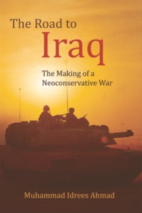 Road to IraqThe Making of a Neoconservative War【電子書籍】[ Muhammad Idrees Ahmad ]