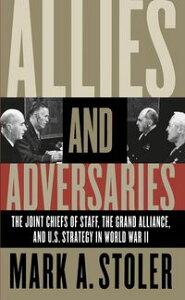 Allies and AdversariesThe Joint Chiefs of Staff, the Grand Alliance, and U.S. Strategy in World War II【電子書籍】[ Mark A. Stoler ]