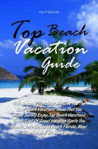 Top Beach Vacation GuideThis Amazing Handbook Will Give You The Best Beach Vacations Ideas That You Would Surely Enjoy, Top Beach Vacations Guide, List Of Great Vacation Spots You Desire, Info On Cocoa Beach Florida, Maui Beaches And So 【電子書籍】
