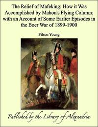 The Relief of Mafeking: How it Was Accomplished by Mahon's Flying Column【電子書籍】[ Filson Young ]