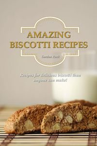 Amazing Biscotti Recipes: Recipes for Delicious Biscotti Than Anyone Can Make!【電子書籍】[ Gordon Rock ]