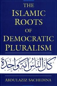 The Islamic Roots of Democratic Pluralism【電子書籍】[ Abdulaziz Sachedina ]