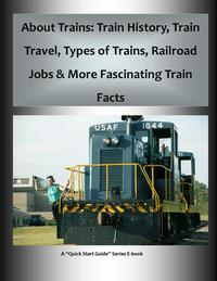 """About Trains: Train History, Train Travel, Types of Trains, Railroad Jobs & More Fascinating Train FactsA """"Quick Start Guide"""" for Learning All About Trains【電子書籍】[ Frederick Hanson ]"""