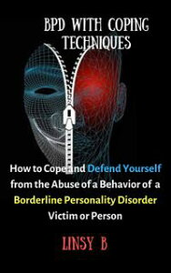 BPD With Coping Techniques: How to Cope and Defend Yourself from the Abuse of a Behavior of Borderline Personality Disorder Victim or Person【電子書籍】[ Linsy B. ]