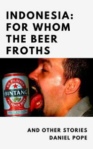 Indonesia: For Whom the Beer Froths and other musings【電子書籍】[ Daniel Pope ]