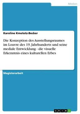 Die Konzeption des Ausstellungsraumes im Louvre des 19. Jahrhunderts und seine mediale Entwicklung - die visuelle Erkenntnis eines kulturellen Erbes【電子書籍】[ Karoline Kmetetz-Becker ]