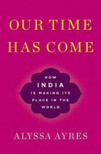 Our Time Has ComeHow India is Making Its Place in the World【電子書籍】[ Alyssa Ayres ]