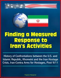 Finding a Measured Response to Iran's Activities: History of Confrontations between the U.S. and Islamic Republic, Khomeini and the Iran Hostage Crisis, Iran-Contra Arms for Hostages, Post 9/11【電子書籍】[ Progressive Management ]