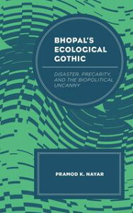 Bhopal's Ecological GothicDisaster, Precarity, and the Biopolitical Uncanny【電子書籍】[ Pramod K. Nayar, Professor of English at the University of Hyderabad, India ]