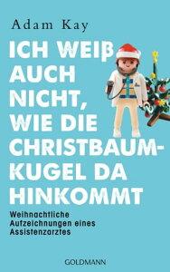 Ich wei? auch nicht, wie die Christbaumkugel da hinkommtWeihnachtliche Aufzeichnungen eines Assistenzarztes【電子書籍】[ Adam Kay ]