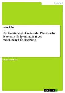 Die Einsatzm?glichkeiten der Plansprache Esperanto als Interlingua in der maschinellen ?bersetzung【電子書籍】[ Luise Ihlo ]