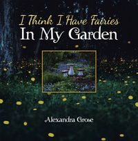 I Think I Have Fairies in My Garden【電子書籍】[ Alexandra Grose ]