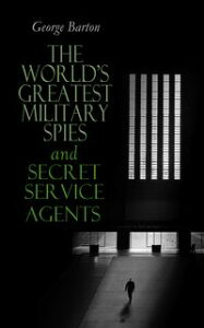 The World's Greatest Military Spies and Secret Service AgentsThe History of Espionage ? True Crime Stories【電子書籍】[ George Barton ]