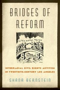 Bridges of ReformInterracial Civil Rights Activism in Twentieth-Century Los Angeles【電子書籍】[ Shana Bernstein ]