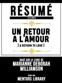 Resume Etendu: Un Retour A L'amour (A Return To Love) - Base Sur Le Livre De Marianne Deborah Williamson【電子書籍】[ Mentors Library ]