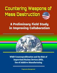 Countering Weapons of Mass Destruction: A Preliminary Field Study in Improving Collaboration - WMD Counterproliferation and the Risk of Improvised Nuclear Devices (IND), Use of Additive Manufacturing【電子書籍】[ Progressive Management ]