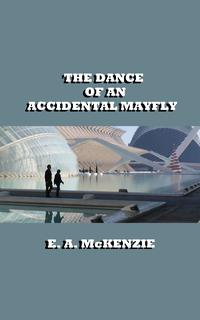 The Dance of An Accidental Mayfly【電子書籍】[ E. A. McKenzie ]