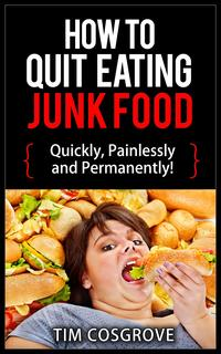How To Quit Eating Junk Food - Quickly, Painlessly And Permanently!How To Quit Series, #4【電子書籍】[ Tim Cosgrove ]