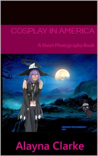 Cosplay in America: A Short Photography Book【電子書籍】[ Alayna Clarke ]