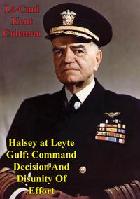 Halsey At Leyte Gulf: Command Decision And Disunity Of Effort【電子書籍】[ Lt-Cmd Kent Stephen Coleman ]