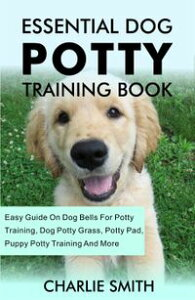 Essential Dog Potty Training Book - Easy Guide On Dog Bells For Potty Training, Dog Potty Grass, Potty Pad, Puppy Potty Training, And More【電子書籍】[ CHARLIE SMITH ]