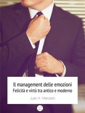 Il management delle emozioni. Felicit? e virt? tra antico e moderno【電子書籍】[ Juan Andr?s Mercado ]