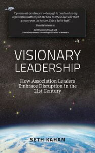 Visionary LeadershipHow Association Leaders Embrace Disruption in the 21st Century【電子書籍】[ Seth Kahan ]