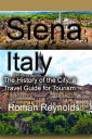 Siena, Italy: The History of the City, a Travel Guide for Tourism【電子書籍】[ Roman Reynolds ]